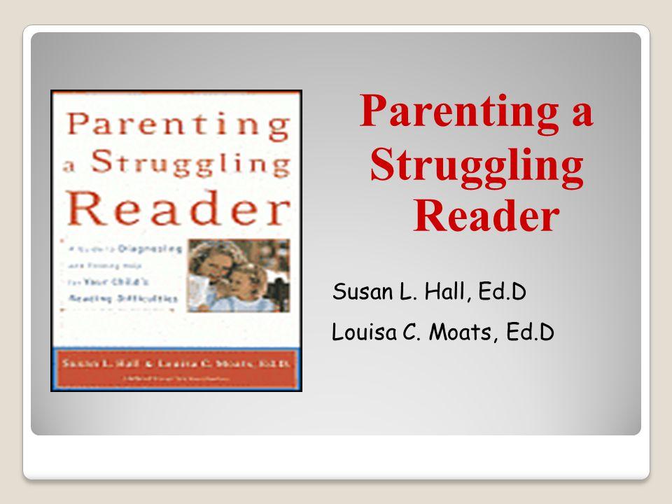 Parenting a Struggling Reader Susan L. Hall, Ed.D Louisa C. Moats, Ed.D