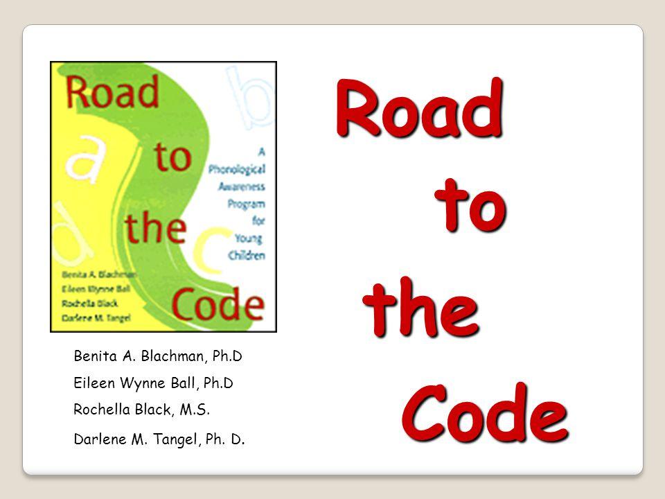 Road to the Code Benita A. Blachman, Ph.D Eileen Wynne Ball, Ph.D Rochella Black, M.S.