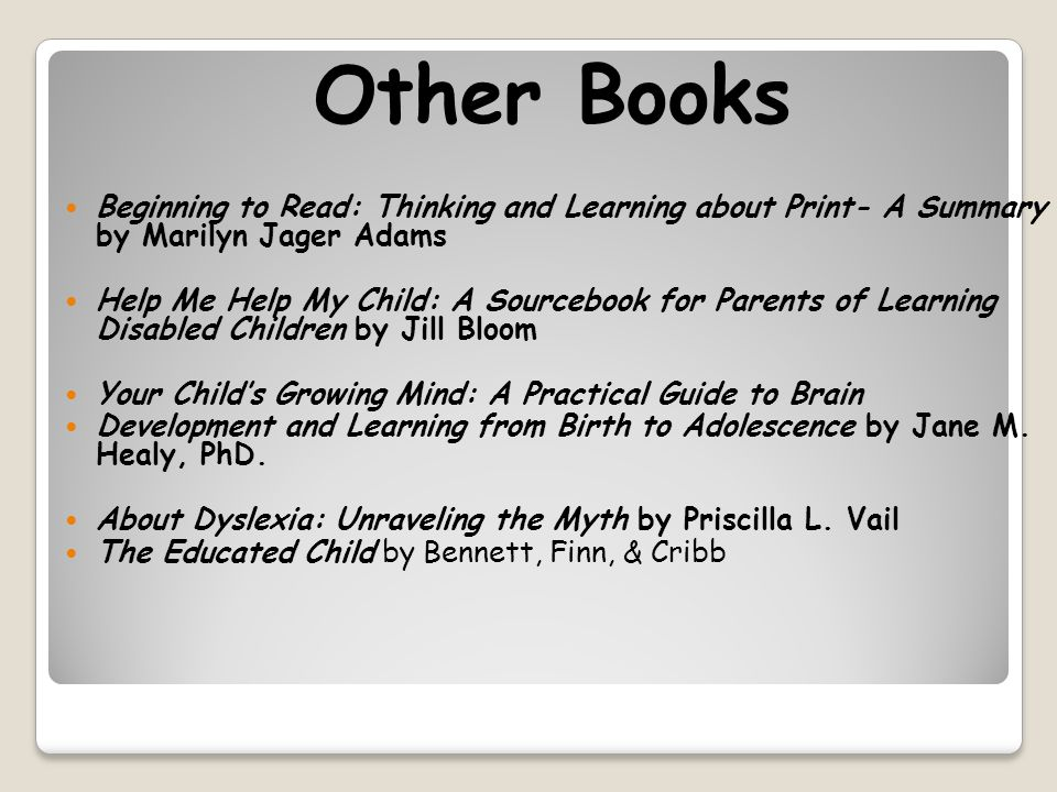 Other Books Beginning to Read: Thinking and Learning about Print- A Summary by Marilyn Jager Adams Help Me Help My Child: A Sourcebook for Parents of Learning Disabled Children by Jill Bloom Your Child's Growing Mind: A Practical Guide to Brain Development and Learning from Birth to Adolescence by Jane M.