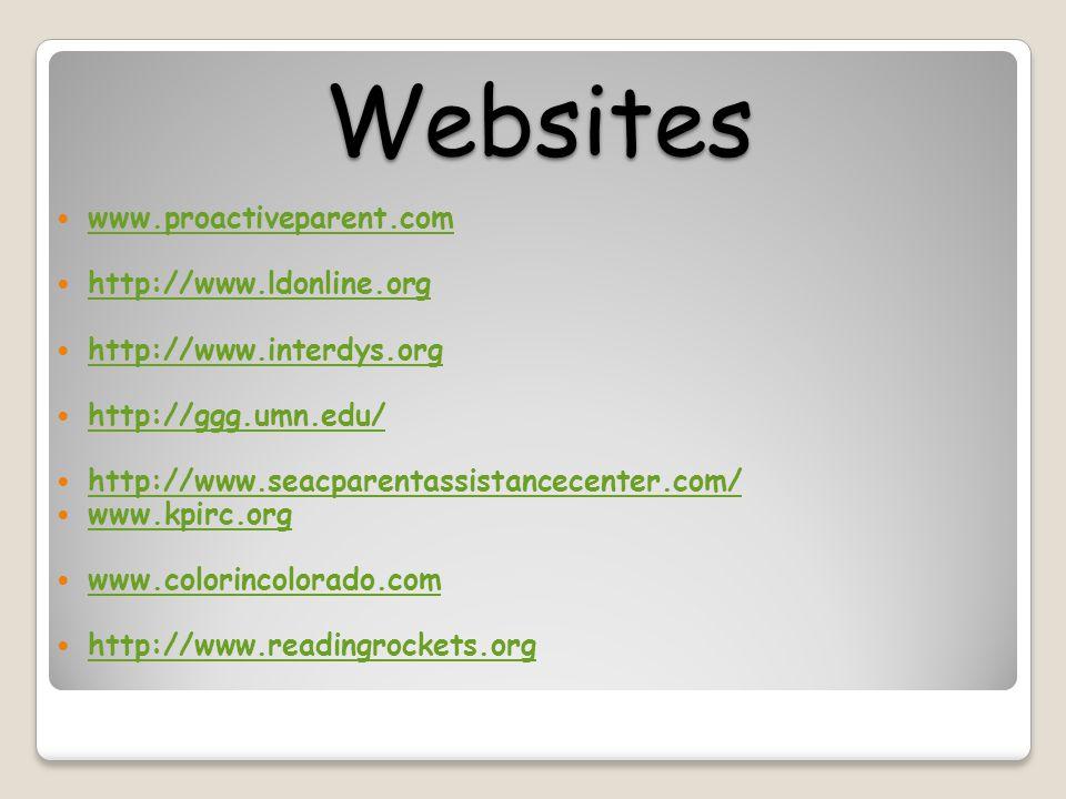 Websites www.proactiveparent.com http://www.ldonline.org http://www.interdys.org http://ggg.umn.edu/ http://www.seacparentassistancecenter.com/ www.kpirc.org www.colorincolorado.com http://www.readingrockets.org