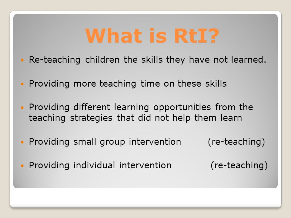 What is RtI. Re-teaching children the skills they have not learned.