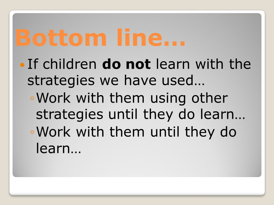 Bottom line… If children do not learn with the strategies we have used… ◦Work with them using other strategies until they do learn… ◦Work with them until they do learn…