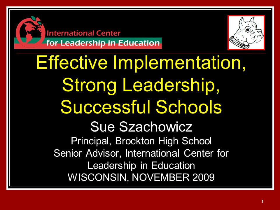 1 Effective Implementation, Strong Leadership, Successful Schools Sue Szachowicz Principal, Brockton High School Senior Advisor, International Center for Leadership in Education WISCONSIN, NOVEMBER 2009
