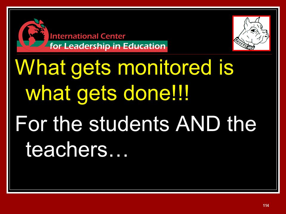 114 What gets monitored is what gets done!!! For the students AND the teachers…