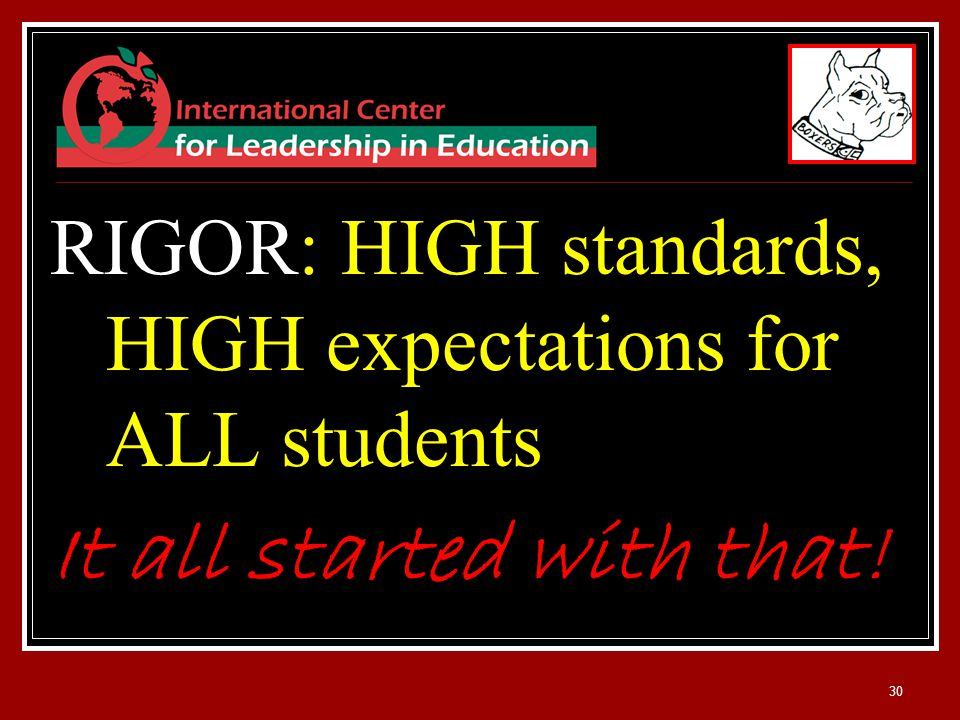 30 RIGOR: HIGH standards, HIGH expectations for ALL students It all started with that!