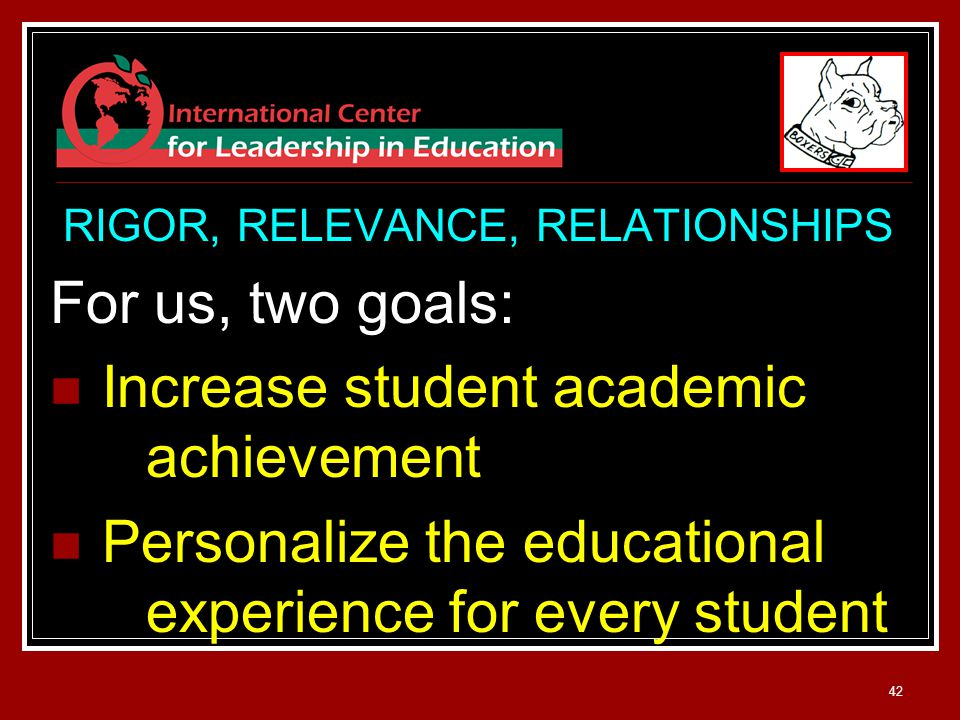 42 RIGOR, RELEVANCE, RELATIONSHIPS For us, two goals: Increase student academic achievement Personalize the educational experience for every student