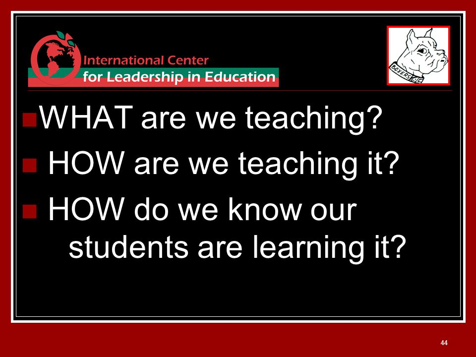 44 WHAT are we teaching HOW are we teaching it HOW do we know our students are learning it