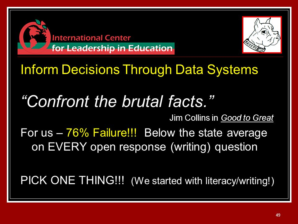 49 Inform Decisions Through Data Systems Confront the brutal facts. Jim Collins in Good to Great For us – 76% Failure!!.