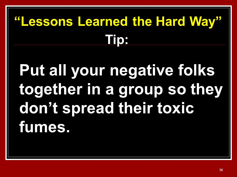 56 Lessons Learned the Hard Way Tip: Put all your negative folks together in a group so they don't spread their toxic fumes.