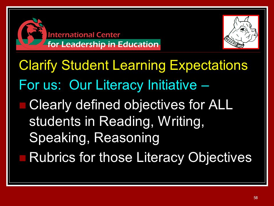 58 Clarify Student Learning Expectations For us: Our Literacy Initiative – Clearly defined objectives for ALL students in Reading, Writing, Speaking, Reasoning Rubrics for those Literacy Objectives