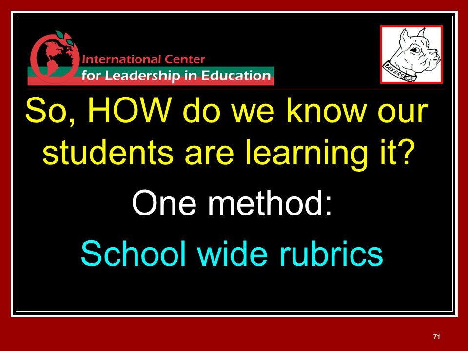71 So, HOW do we know our students are learning it One method: School wide rubrics