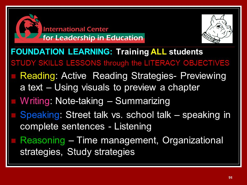 91 FOUNDATION LEARNING: Training ALL students STUDY SKILLS LESSONS through the LITERACY OBJECTIVES Reading: Active Reading Strategies- Previewing a text – Using visuals to preview a chapter Writing: Note-taking – Summarizing Speaking: Street talk vs.
