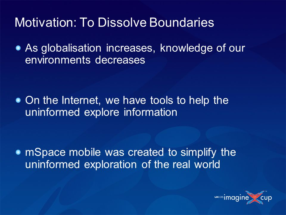 Motivation: To Dissolve Boundaries As globalisation increases, knowledge of our environments decreases On the Internet, we have tools to help the uninformed explore information mSpace mobile was created to simplify the uninformed exploration of the real world