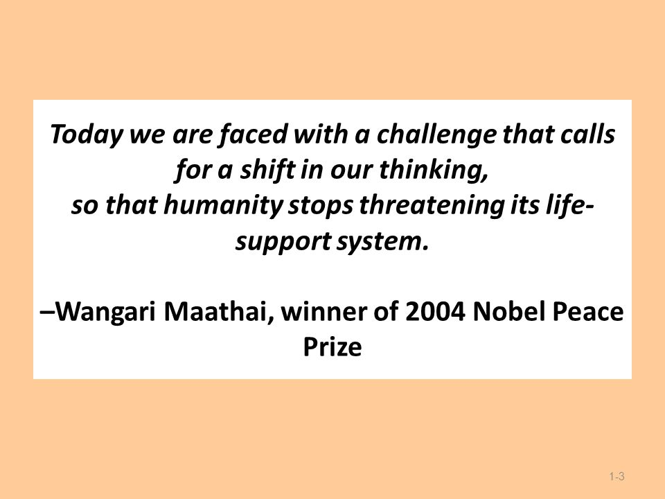 Today we are faced with a challenge that calls for a shift in our thinking, so that humanity stops threatening its life- support system. –Wangari Maat