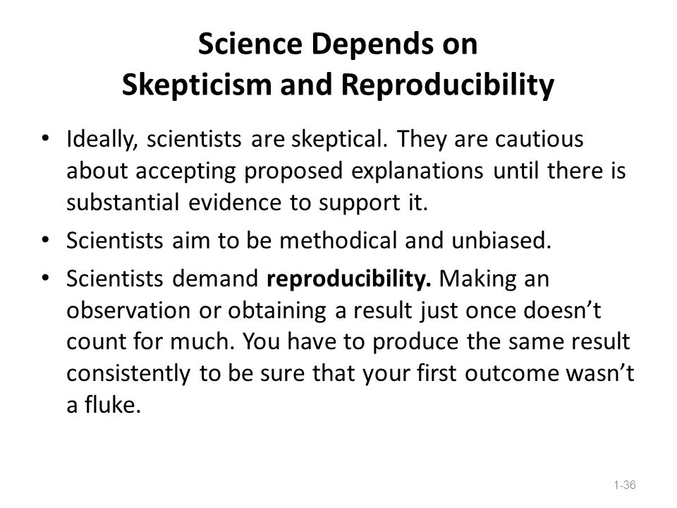 Science Depends on Skepticism and Reproducibility Ideally, scientists are skeptical. They are cautious about accepting proposed explanations until the