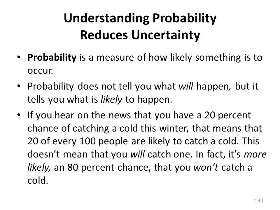 Understanding Probability Reduces Uncertainty Probability is a measure of how likely something is to occur. Probability does not tell you what will ha