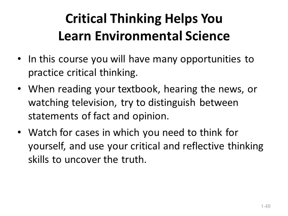 Critical Thinking Helps You Learn Environmental Science In this course you will have many opportunities to practice critical thinking. When reading yo