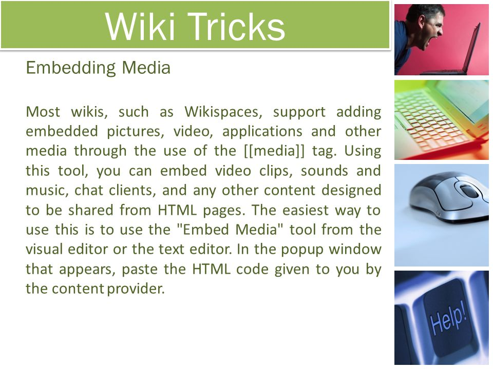 Wiki Tricks Embedding Media Most wikis, such as Wikispaces, support adding embedded pictures, video, applications and other media through the use of t