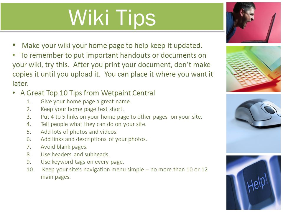 Wiki Tips Make your wiki your home page to help keep it updated. To remember to put important handouts or documents on your wiki, try this. After you