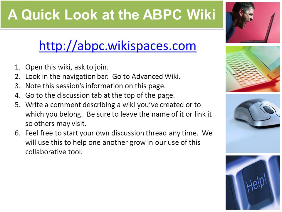 A Quick Look at the ABPC Wiki http://abpc.wikispaces.com 1.Open this wiki, ask to join. 2.Look in the navigation bar. Go to Advanced Wiki. 3.Note this