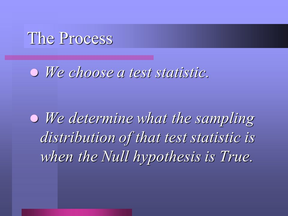 The Process We choose a test statistic. We choose a test statistic. We determine what the sampling distribution of that test statistic is when the Nul