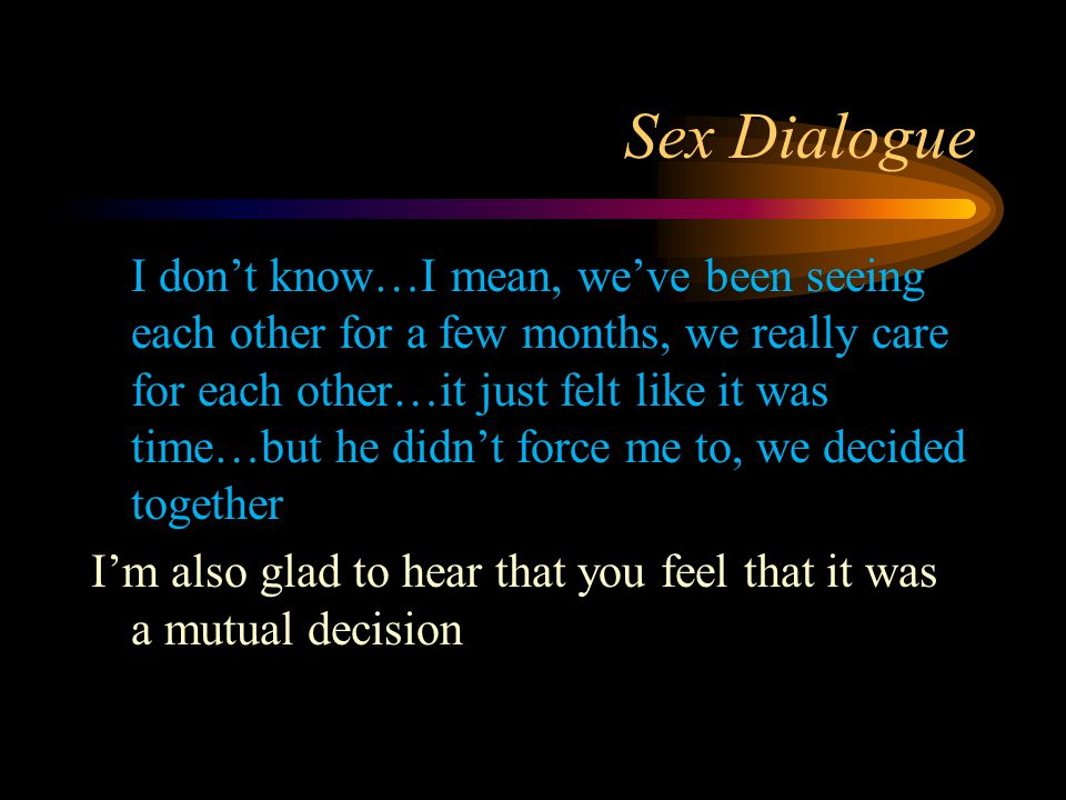 Sex Dialogue I don't know…I mean, we've been seeing each other for a few months, we really care for each other…it just felt like it was time…but he didn't force me to, we decided together I'm also glad to hear that you feel that it was a mutual decision