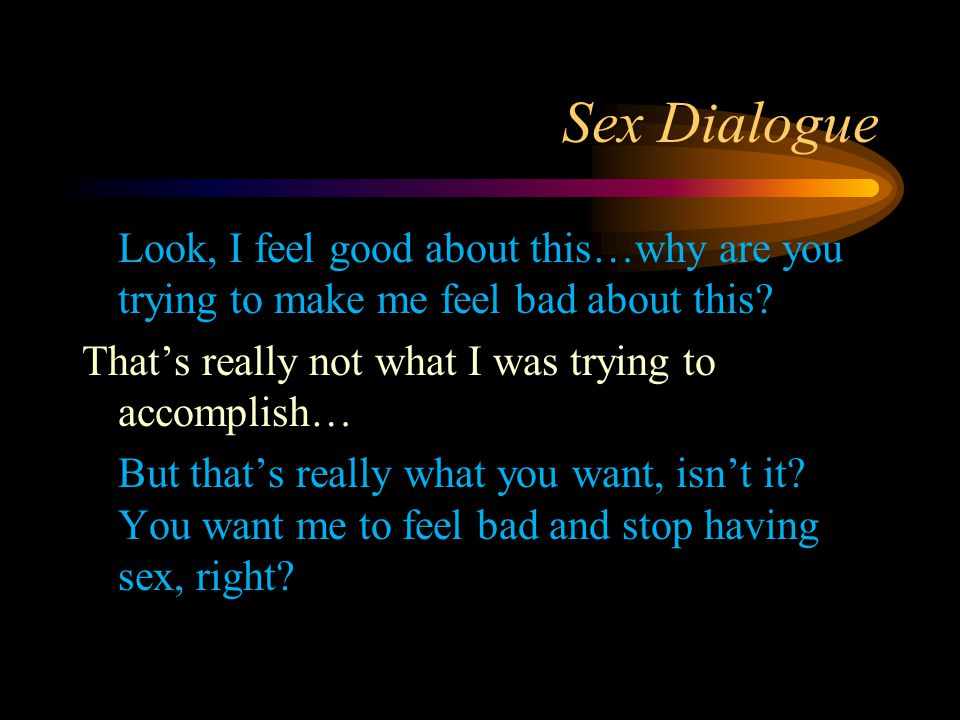 Sex Dialogue Look, I feel good about this…why are you trying to make me feel bad about this? That's really not what I was trying to accomplish… But th