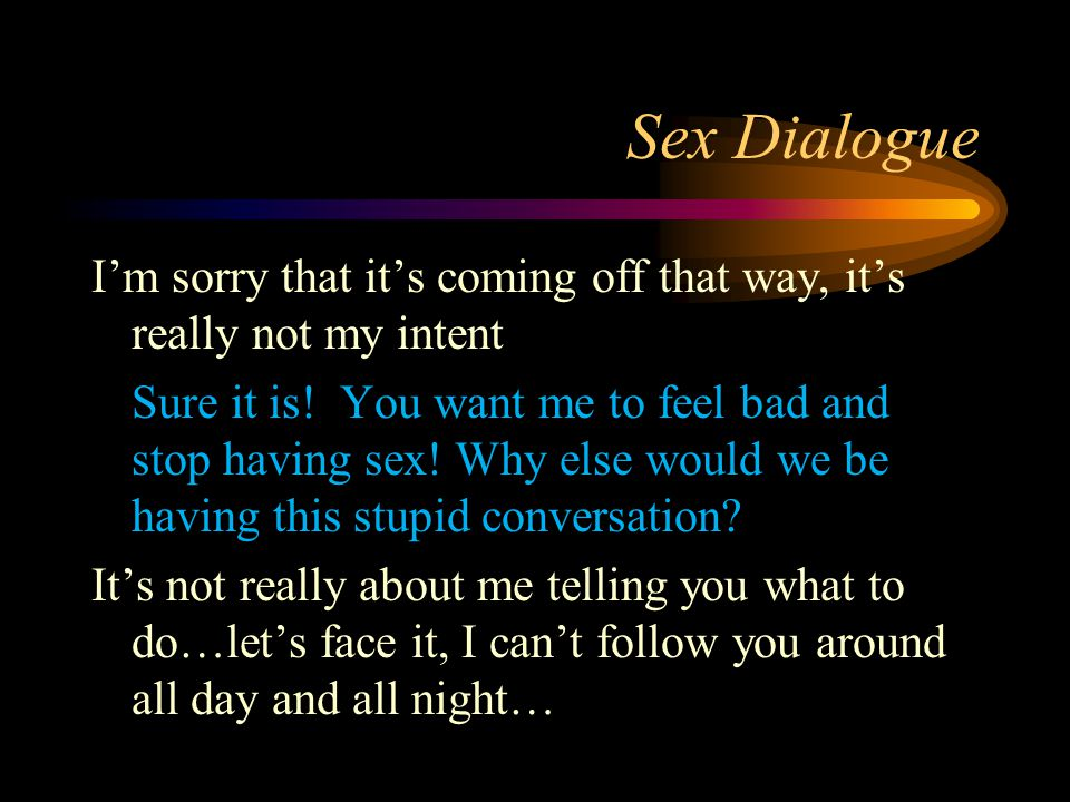 Sex Dialogue I'm sorry that it's coming off that way, it's really not my intent Sure it is! You want me to feel bad and stop having sex! Why else woul