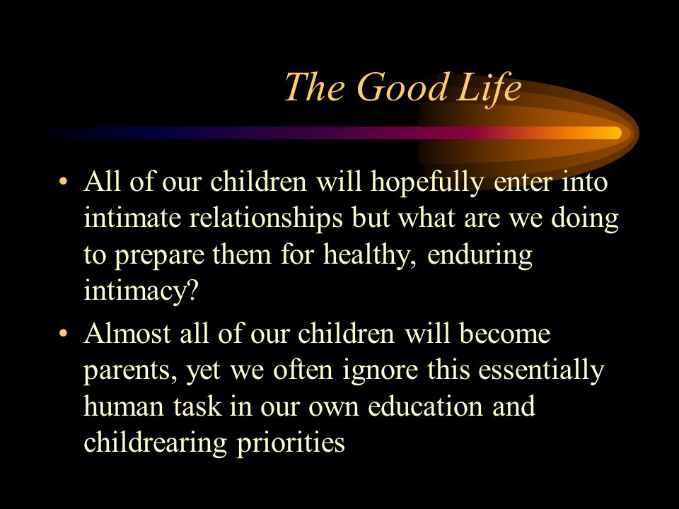 The Good Life All of our children will hopefully enter into intimate relationships but what are we doing to prepare them for healthy, enduring intimac