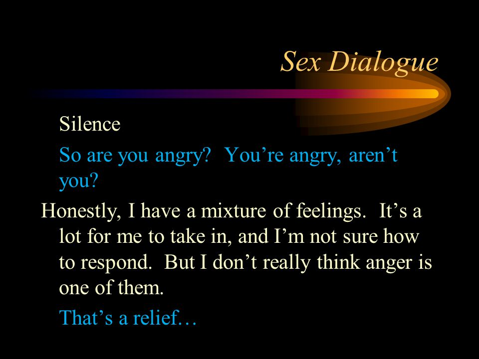 Sex Dialogue Silence So are you angry? You're angry, aren't you? Honestly, I have a mixture of feelings. It's a lot for me to take in, and I'm not sur
