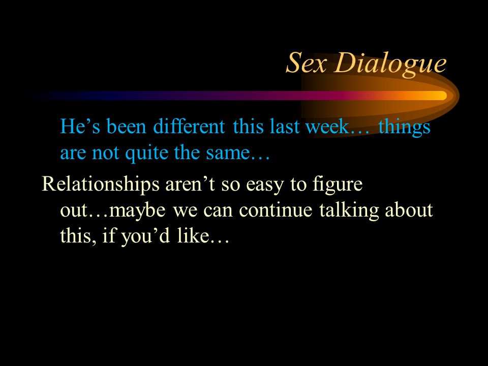 Sex Dialogue He's been different this last week… things are not quite the same… Relationships aren't so easy to figure out…maybe we can continue talking about this, if you'd like…