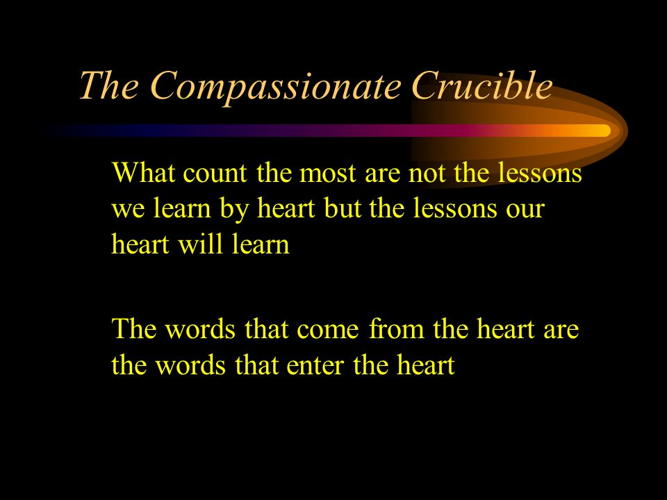 The Compassionate Crucible What count the most are not the lessons we learn by heart but the lessons our heart will learn The words that come from the heart are the words that enter the heart