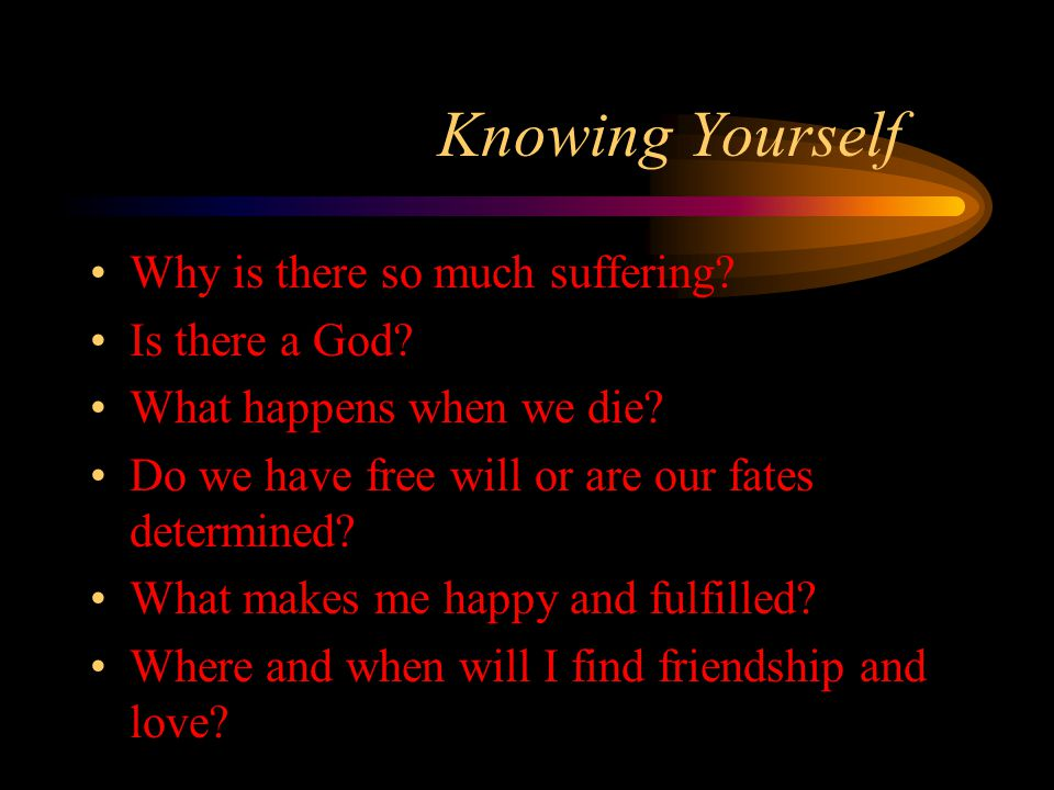 Knowing Yourself Why is there so much suffering? Is there a God? What happens when we die? Do we have free will or are our fates determined? What make