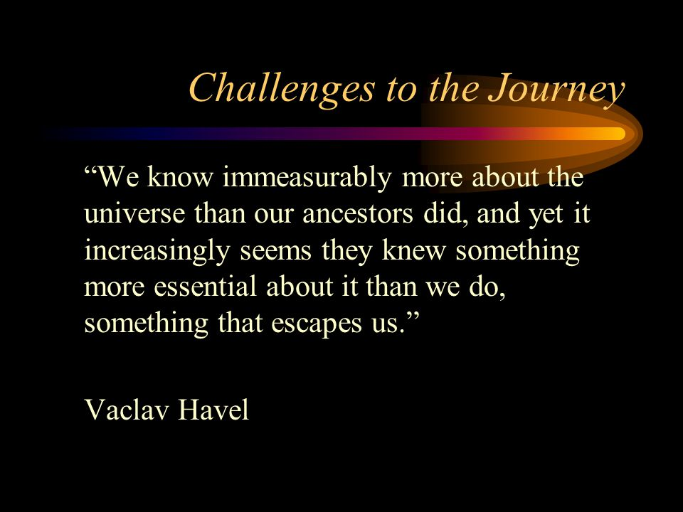 Challenges to the Journey We know immeasurably more about the universe than our ancestors did, and yet it increasingly seems they knew something more essential about it than we do, something that escapes us. Vaclav Havel