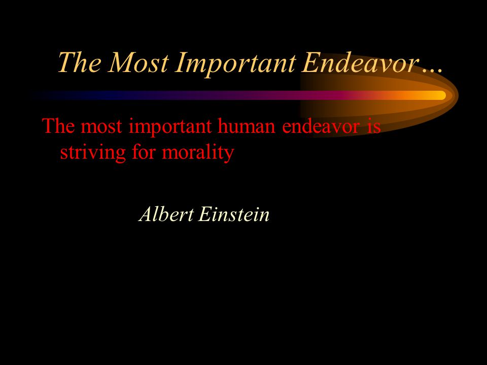 The Most Important Endeavor… The most important human endeavor is striving for morality Albert Einstein