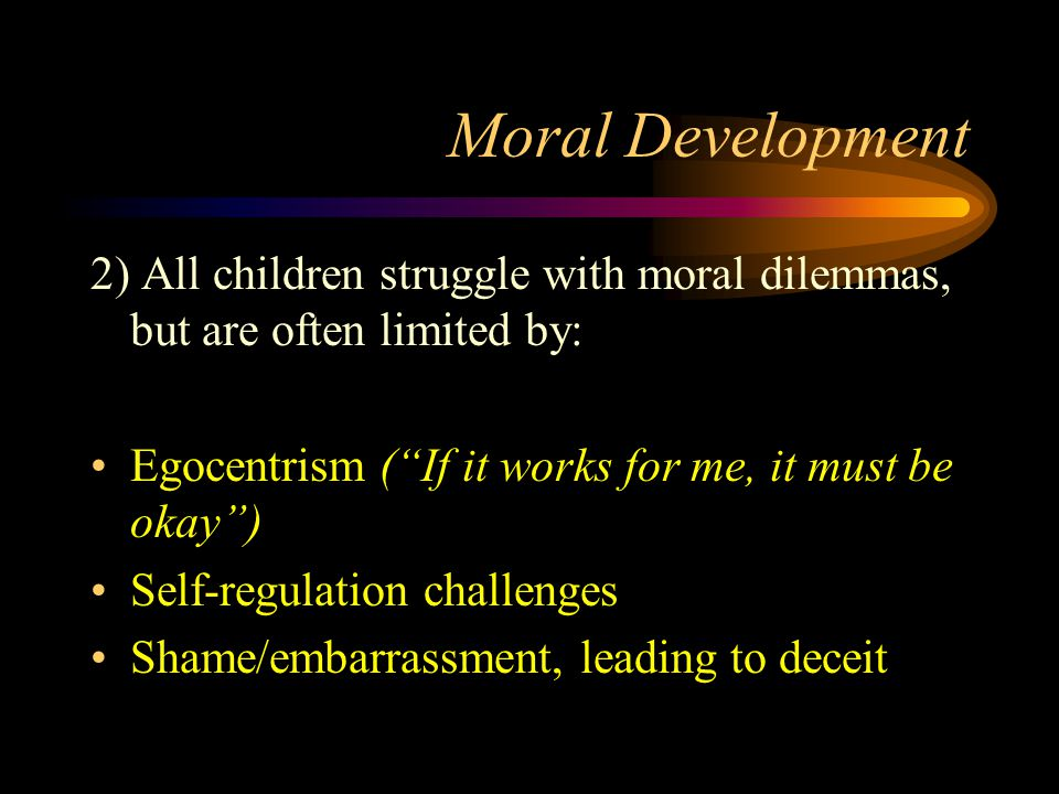 """Moral Development 2) All children struggle with moral dilemmas, but are often limited by: Egocentrism (""""If it works for me, it must be okay"""") Self-reg"""