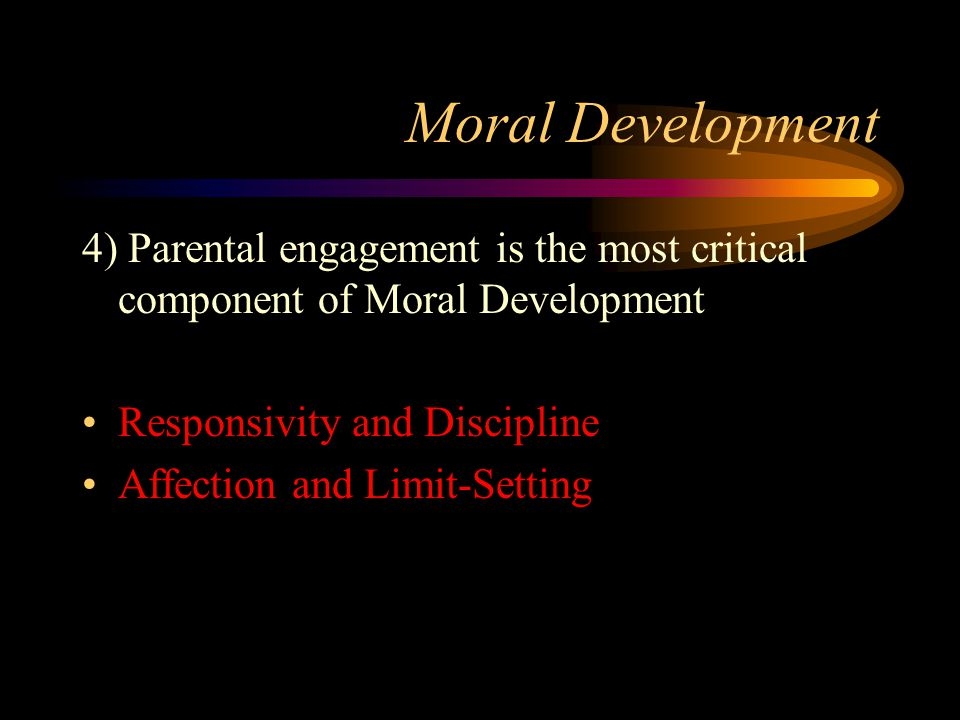 Moral Development 4) Parental engagement is the most critical component of Moral Development Responsivity and Discipline Affection and Limit-Setting