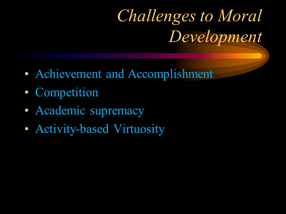 Challenges to Moral Development Achievement and Accomplishment Competition Academic supremacy Activity-based Virtuosity