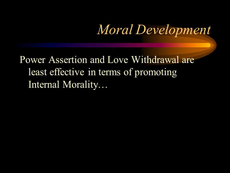 Moral Development Power Assertion and Love Withdrawal are least effective in terms of promoting Internal Morality…