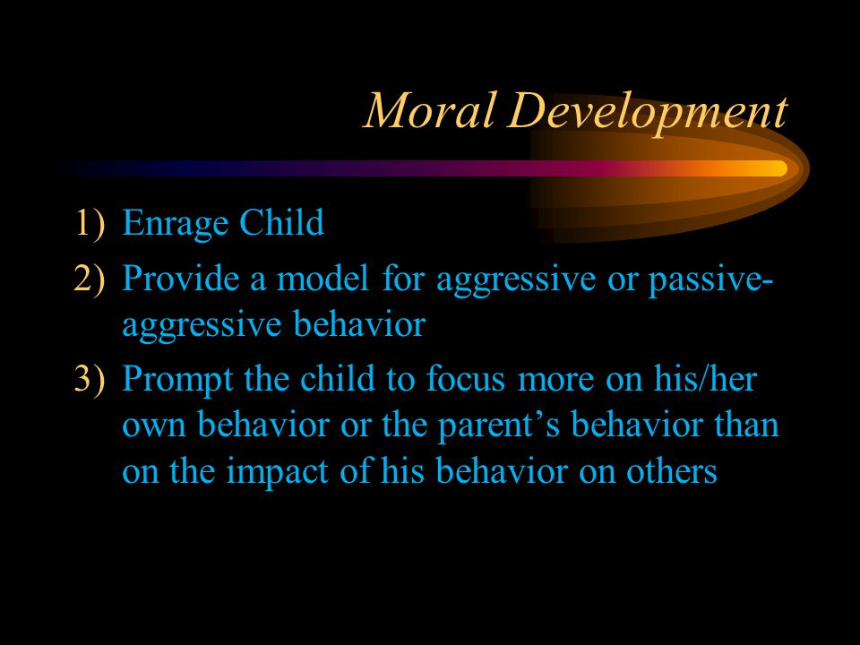 Moral Development 1)Enrage Child 2)Provide a model for aggressive or passive- aggressive behavior 3)Prompt the child to focus more on his/her own beha