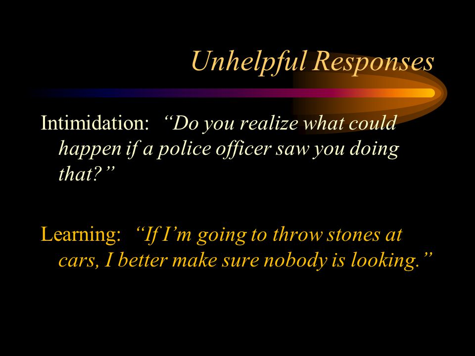 Unhelpful Responses Intimidation: Do you realize what could happen if a police officer saw you doing that Learning: If I'm going to throw stones at cars, I better make sure nobody is looking.