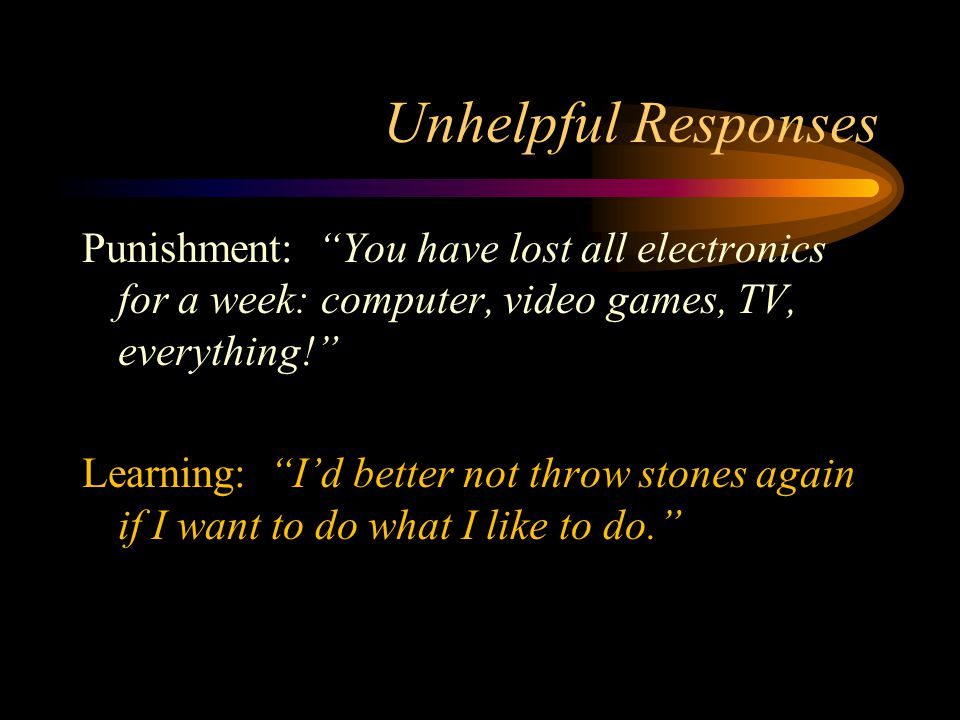 Unhelpful Responses Punishment: You have lost all electronics for a week: computer, video games, TV, everything! Learning: I'd better not throw stones again if I want to do what I like to do.