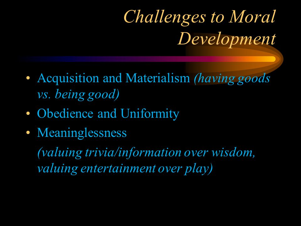 Challenges to Moral Development Acquisition and Materialism (having goods vs. being good) Obedience and Uniformity Meaninglessness (valuing trivia/inf