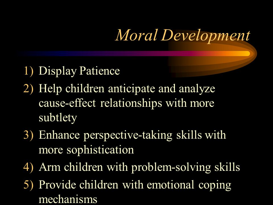Moral Development 1)Display Patience 2)Help children anticipate and analyze cause-effect relationships with more subtlety 3)Enhance perspective-taking skills with more sophistication 4)Arm children with problem-solving skills 5)Provide children with emotional coping mechanisms