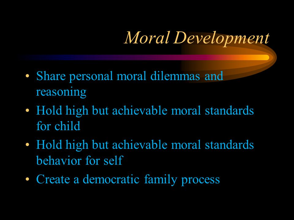 Moral Development Share personal moral dilemmas and reasoning Hold high but achievable moral standards for child Hold high but achievable moral standa