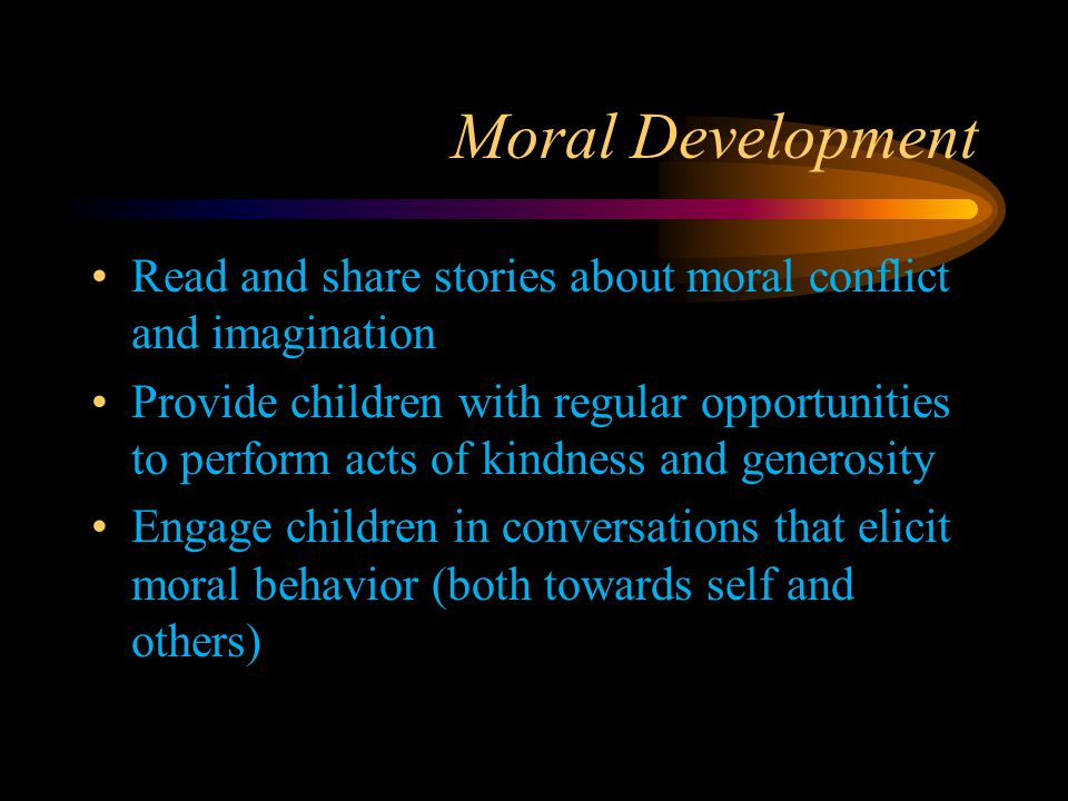 Moral Development Read and share stories about moral conflict and imagination Provide children with regular opportunities to perform acts of kindness