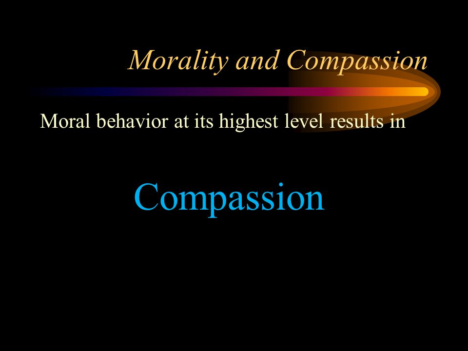 Morality and Compassion Moral behavior at its highest level results in Compassion