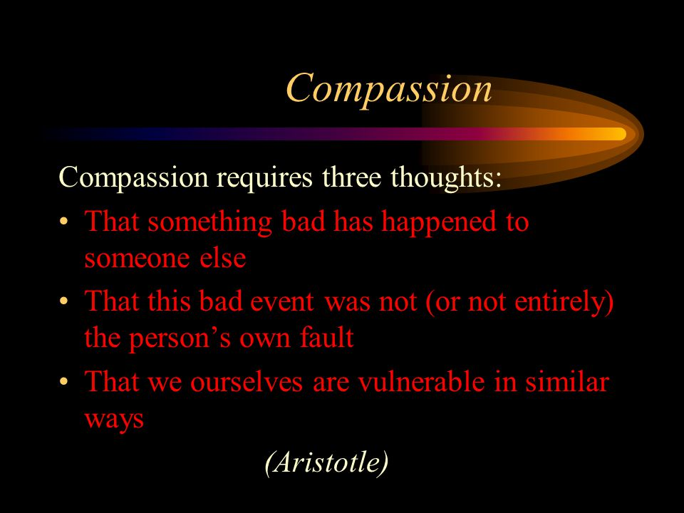Compassion Compassion requires three thoughts: That something bad has happened to someone else That this bad event was not (or not entirely) the perso