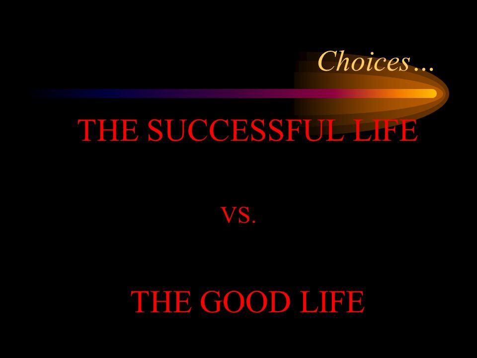 Choices… THE SUCCESSFUL LIFE VS. THE GOOD LIFE