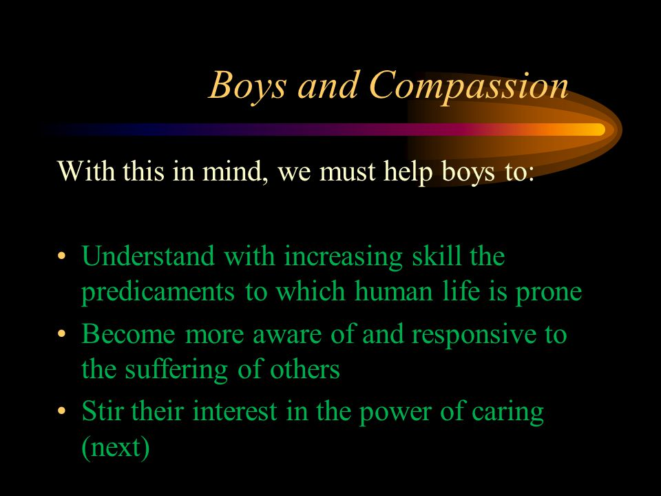 Boys and Compassion With this in mind, we must help boys to: Understand with increasing skill the predicaments to which human life is prone Become more aware of and responsive to the suffering of others Stir their interest in the power of caring (next)
